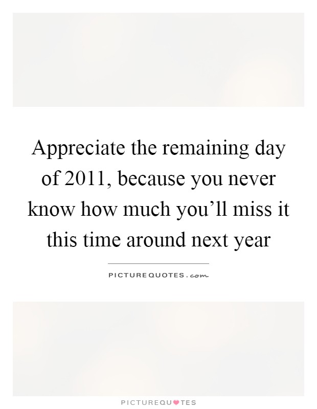 Appreciate the remaining day of 2011, because you never know how much you'll miss it this time around next year Picture Quote #1