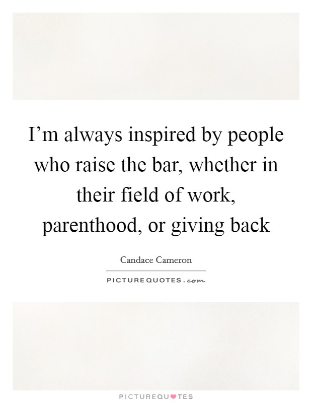 I'm always inspired by people who raise the bar, whether in their field of work, parenthood, or giving back Picture Quote #1