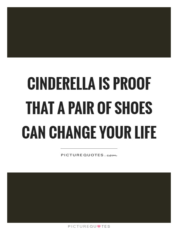 Cinderella is proof that a pair of shoes can change your life Picture Quote #1