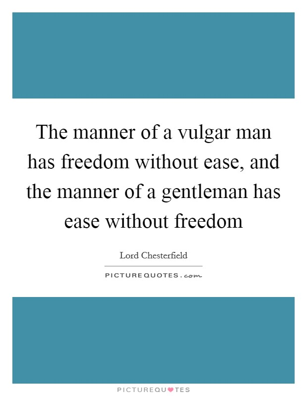 The manner of a vulgar man has freedom without ease, and the manner of a gentleman has ease without freedom Picture Quote #1