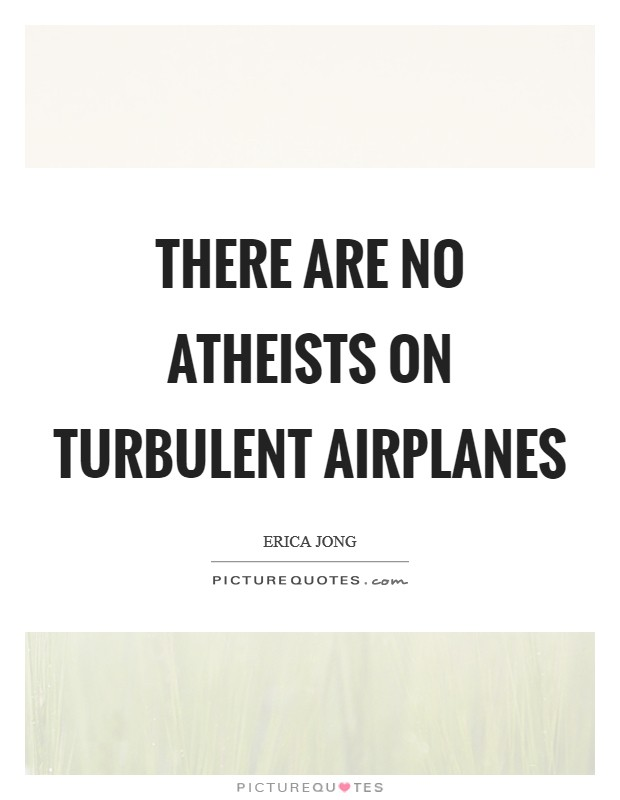 There are no atheists on turbulent airplanes Picture Quote #1