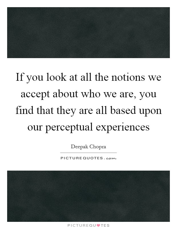 If you look at all the notions we accept about who we are, you find that they are all based upon our perceptual experiences Picture Quote #1