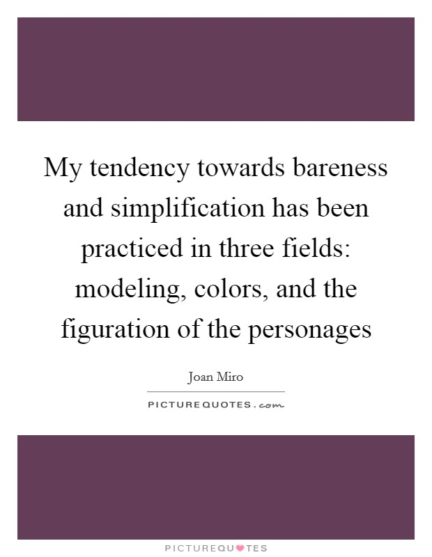 My tendency towards bareness and simplification has been practiced in three fields: modeling, colors, and the figuration of the personages Picture Quote #1