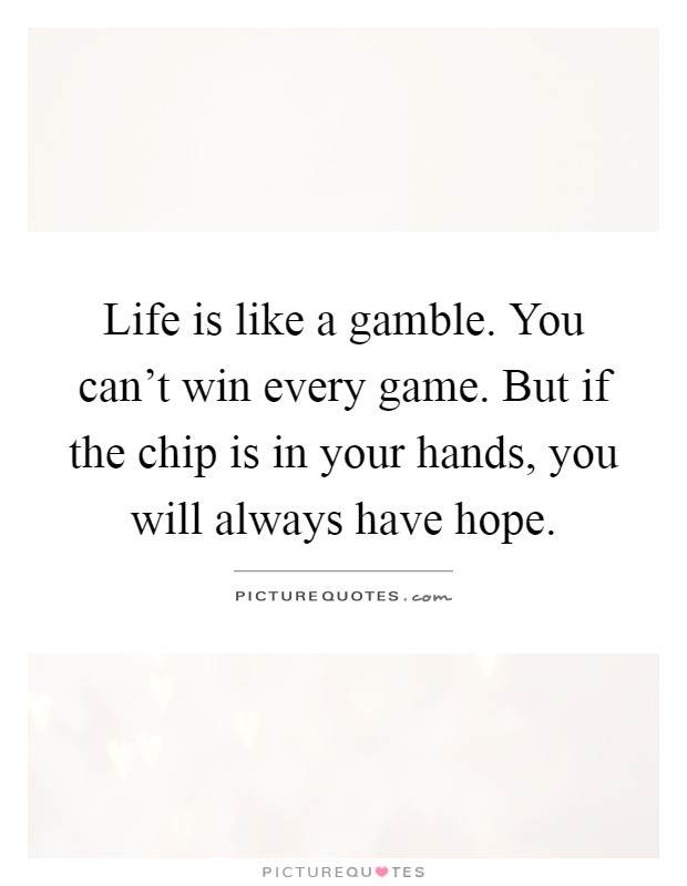 Life is like a gamble. You can't win every game. But if the chip is in your hands, you will always have hope Picture Quote #1