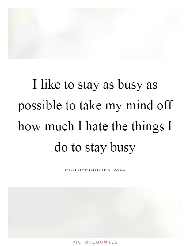 I like to stay as busy as possible to take my mind off how much I hate the things I do to stay busy Picture Quote #1