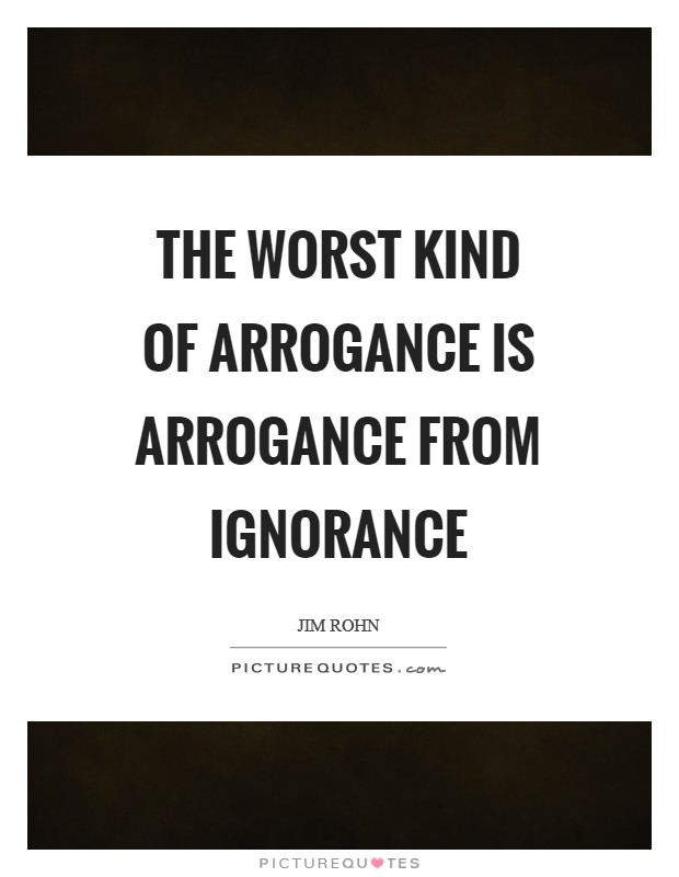 The worst kind of arrogance is arrogance from ignorance Picture Quote #1