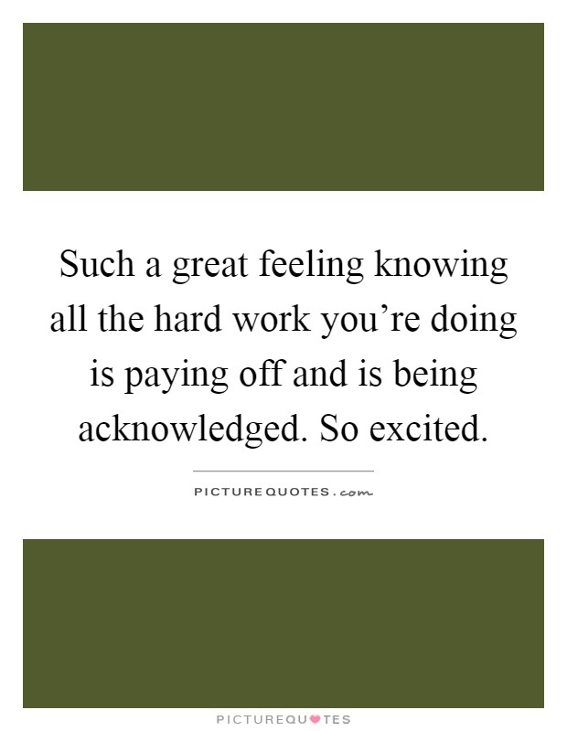 Such a great feeling knowing all the hard work you're doing is paying off and is being acknowledged. So excited Picture Quote #1