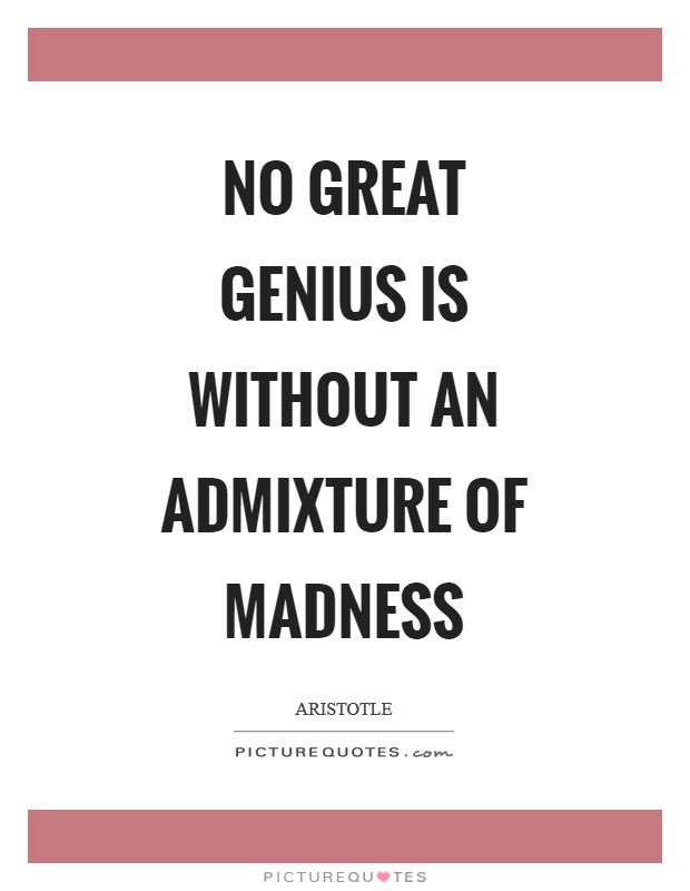 No great genius is without an admixture of madness Picture Quote #1