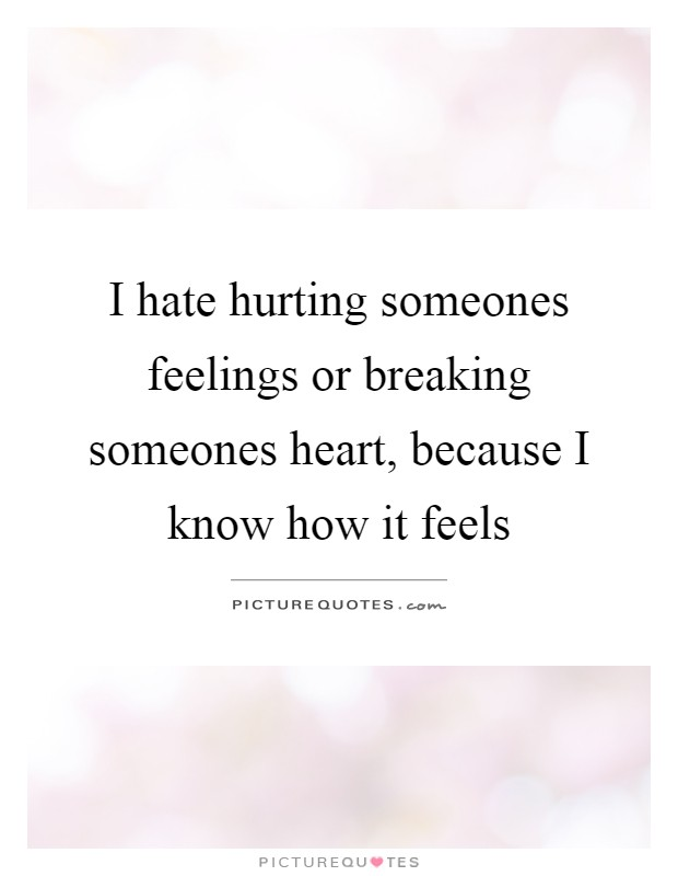 I hate hurting someones feelings or breaking someones heart, because I know how it feels Picture Quote #1