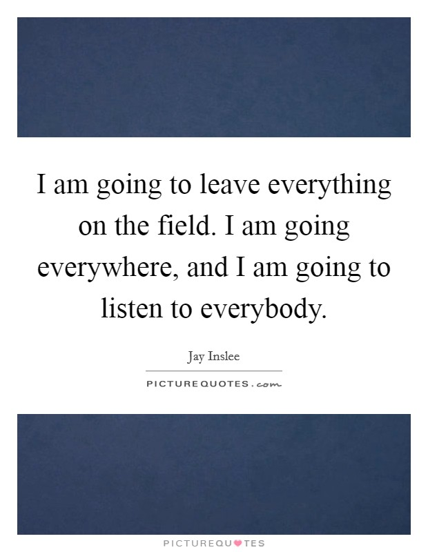 I am going to leave everything on the field. I am going everywhere, and I am going to listen to everybody Picture Quote #1