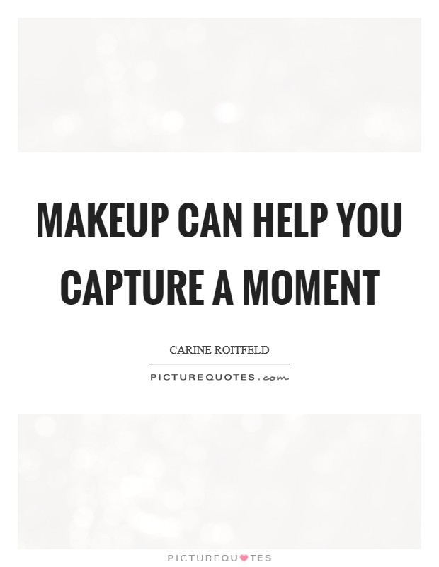 Makeup can help you capture a moment Picture Quote #1