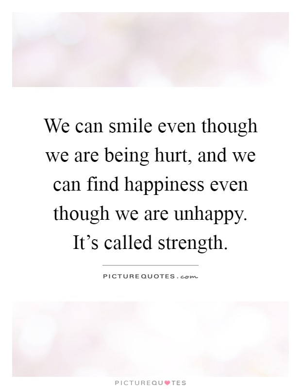 We can smile even though we are being hurt, and we can find happiness even though we are unhappy. It's called strength Picture Quote #1