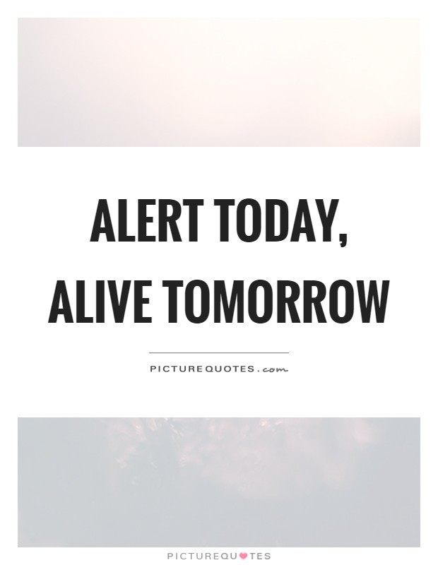 Alert today, alive tomorrow Picture Quote #1