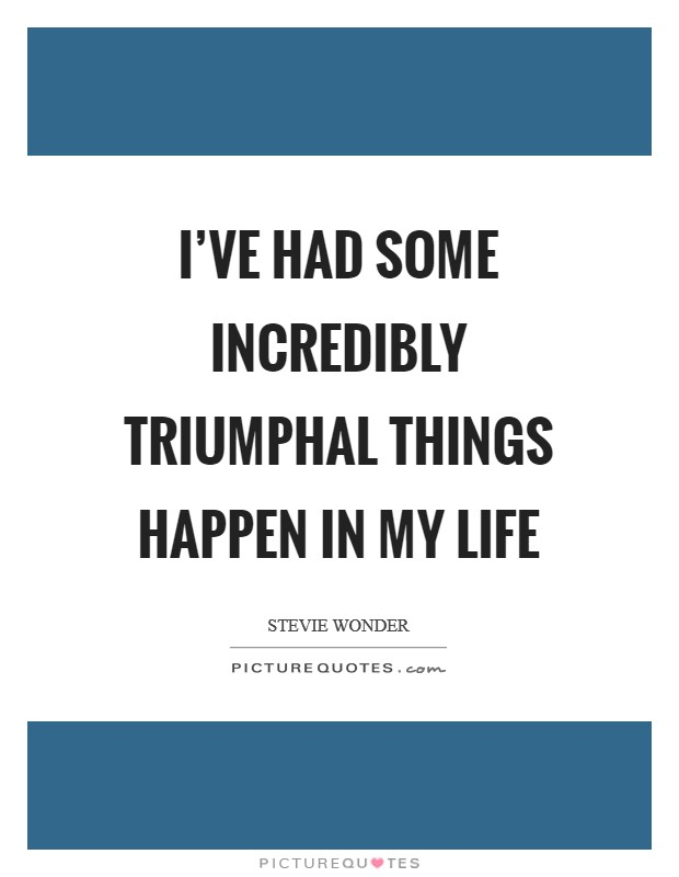I've had some incredibly triumphal things happen in my life Picture Quote #1