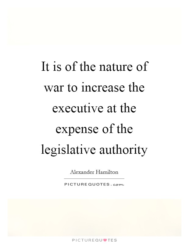 It is of the nature of war to increase the executive at the expense of the legislative authority Picture Quote #1