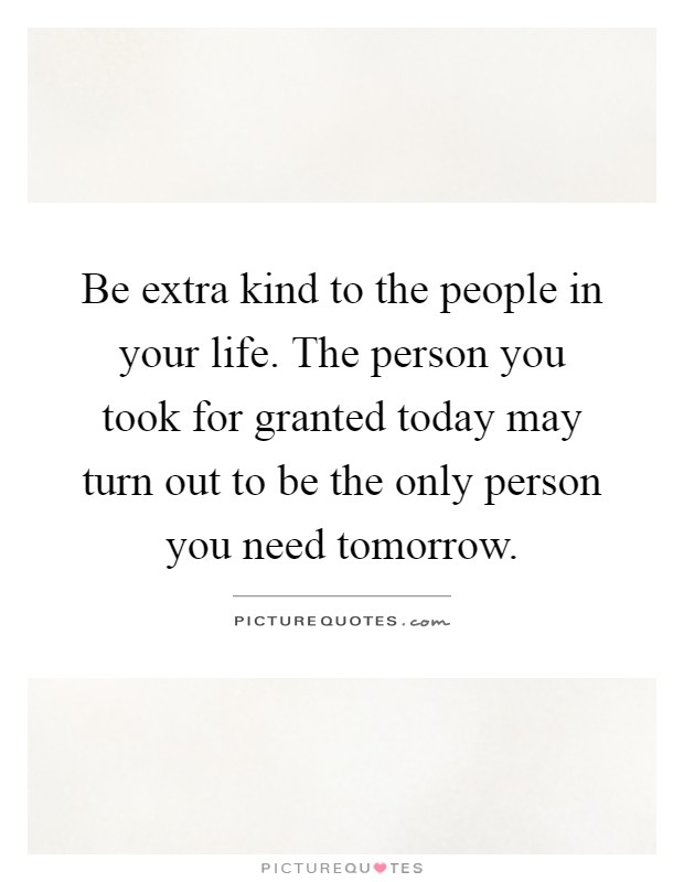 Be extra kind to the people in your life. The person you took for granted today may turn out to be the only person you need tomorrow Picture Quote #1