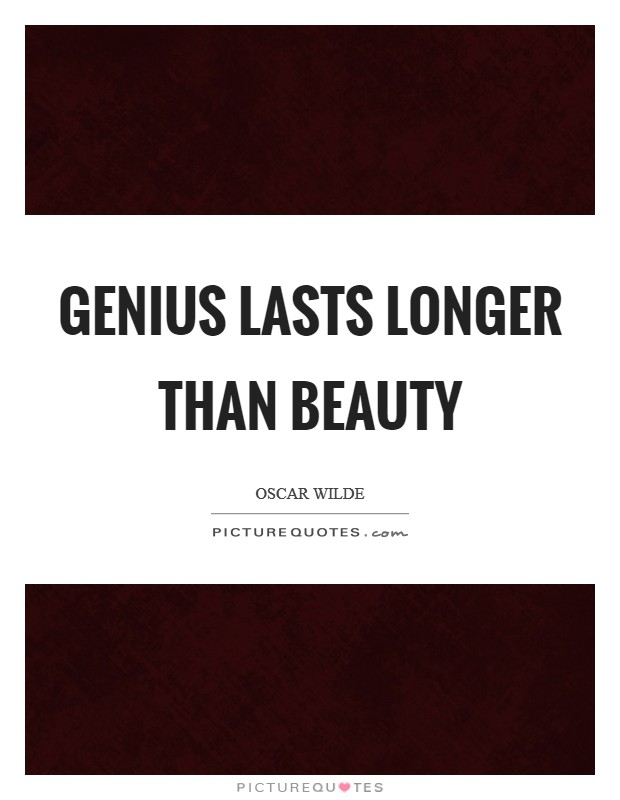 Genius lasts longer than beauty Picture Quote #1