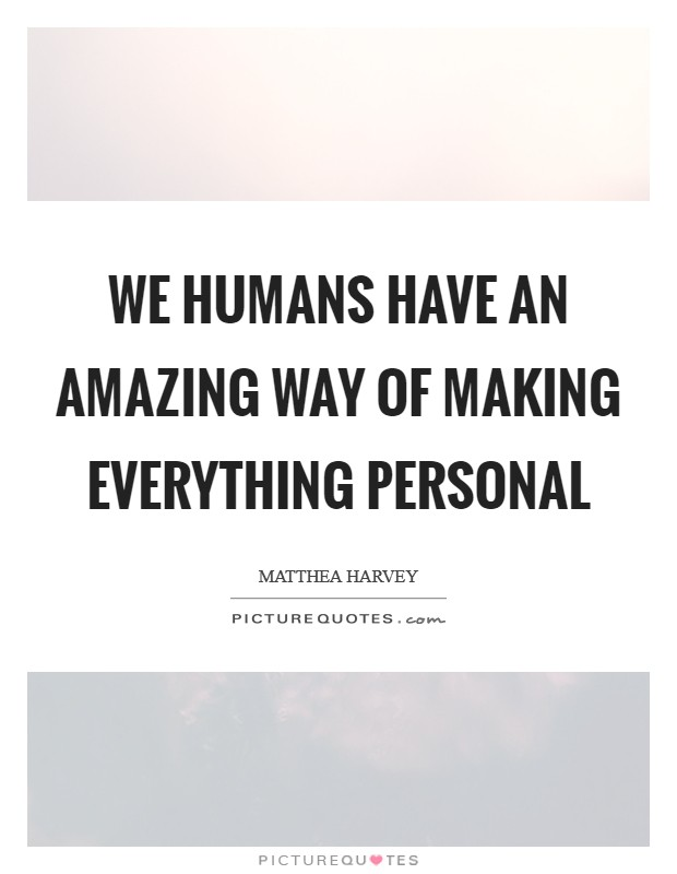 We humans have an amazing way of making everything personal Picture Quote #1