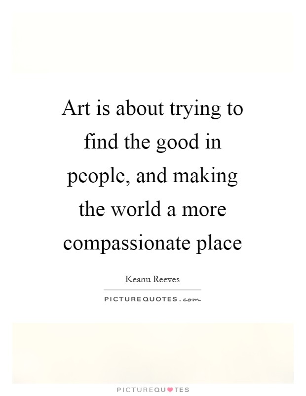 Art is about trying to find the good in people, and making the world a more compassionate place Picture Quote #1