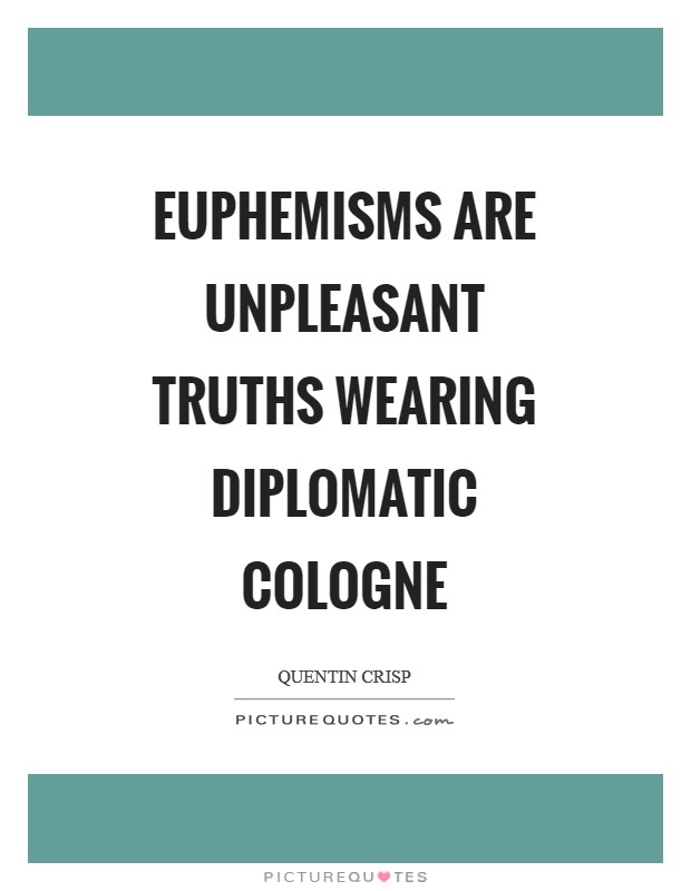 Euphemisms are unpleasant truths wearing diplomatic cologne Picture Quote #1