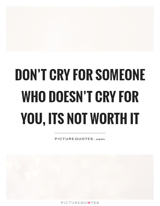 Don't cry for someone who doesn't cry for you, its not worth it Picture Quote #1