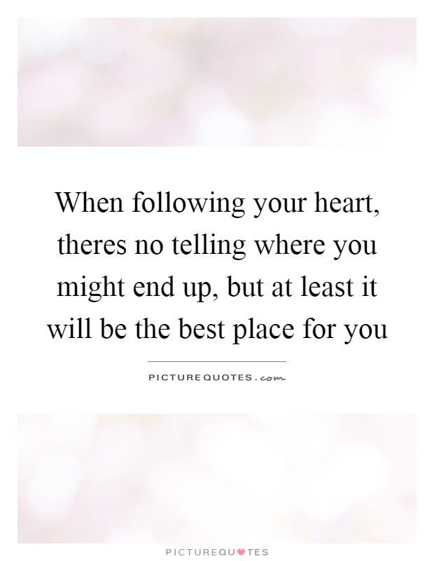 When following your heart, theres no telling where you might end up, but at least it will be the best place for you Picture Quote #1