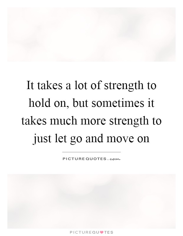 More Strength Quotes: It Takes A Lot Of Strength To Hold On, But Sometimes It