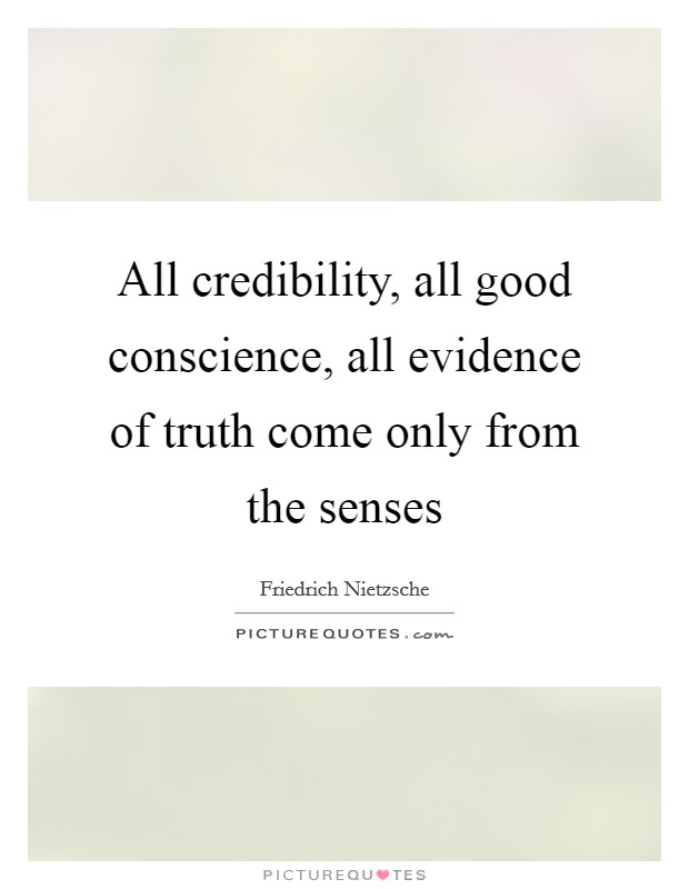 All credibility, all good conscience, all evidence of truth come only from the senses Picture Quote #1