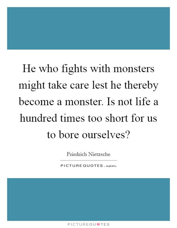 He who fights with monsters might take care lest he thereby become a monster. Is not life a hundred times too short for us to bore ourselves? Picture Quote #1