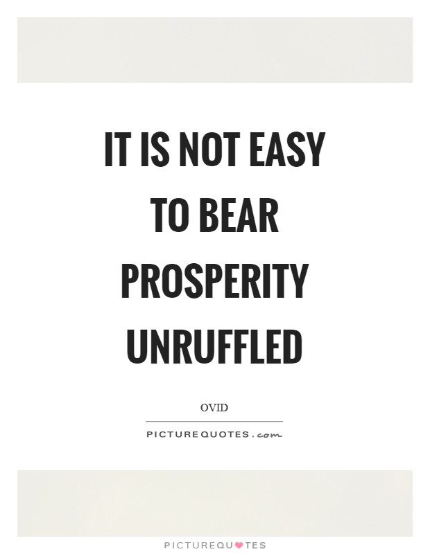 It is not easy to bear prosperity unruffled Picture Quote #1