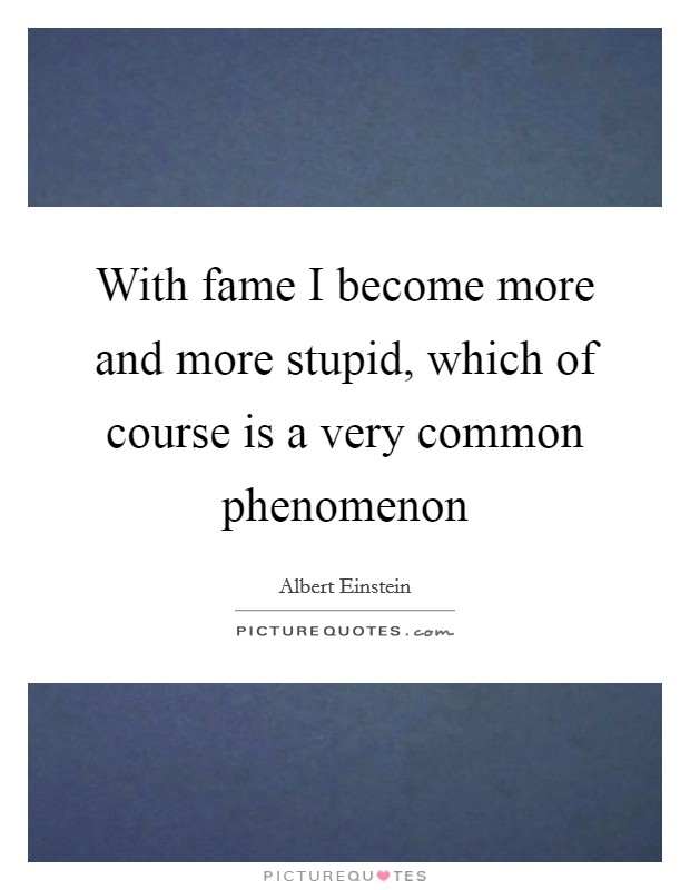 With fame I become more and more stupid, which of course is a very common phenomenon Picture Quote #1