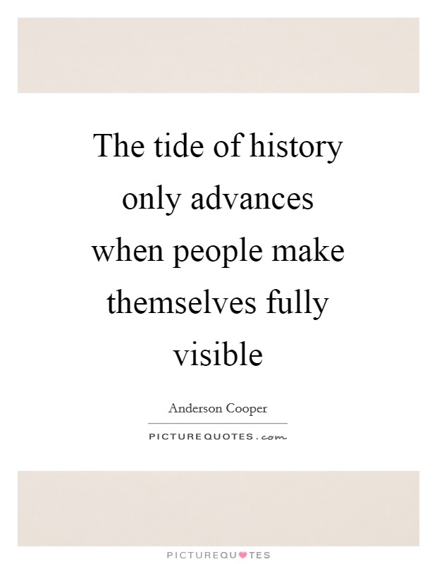 The tide of history only advances when people make themselves fully visible Picture Quote #1