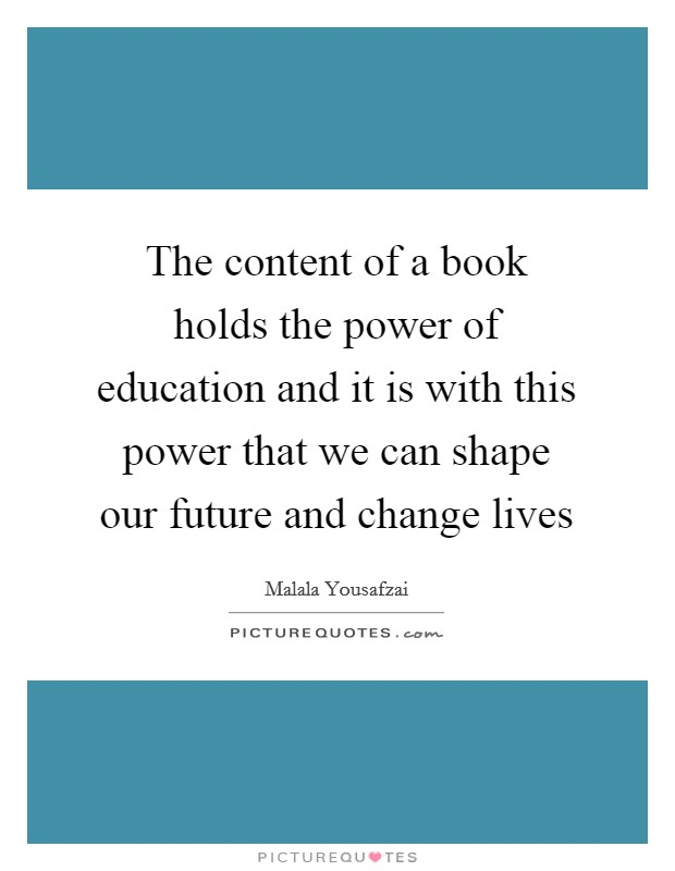 The content of a book holds the power of education and it is with this power that we can shape our future and change lives Picture Quote #1