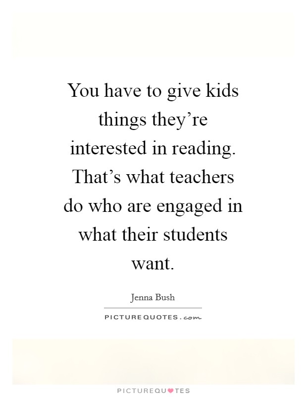 You have to give kids things they're interested in reading. That's what teachers do who are engaged in what their students want Picture Quote #1