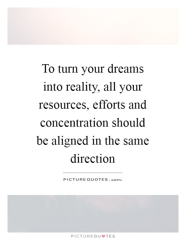 To turn your dreams into reality, all your resources, efforts and concentration should be aligned in the same direction Picture Quote #1