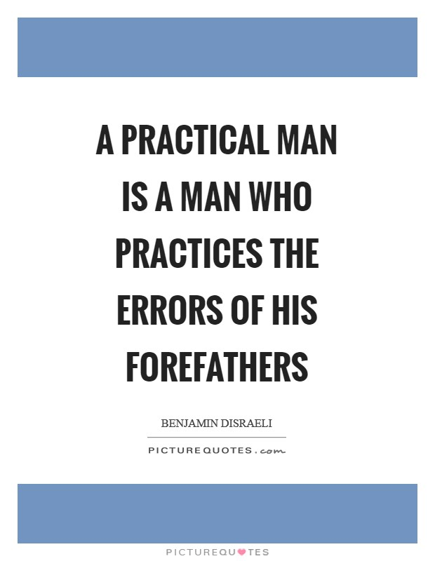 A practical man is a man who practices the errors of his forefathers Picture Quote #1