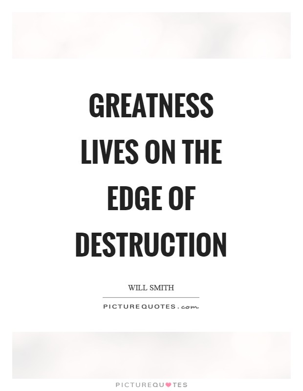 Greatness lives on the edge of destruction Picture Quote #1