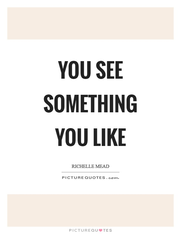 You see something you like Picture Quote #1
