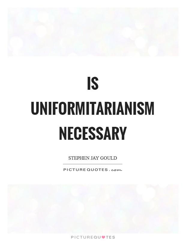 Is uniformitarianism necessary Picture Quote #1