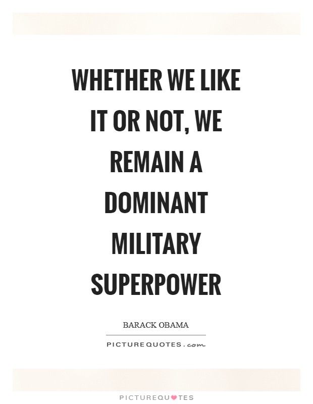Whether we like it or not, we remain a dominant military superpower Picture Quote #1