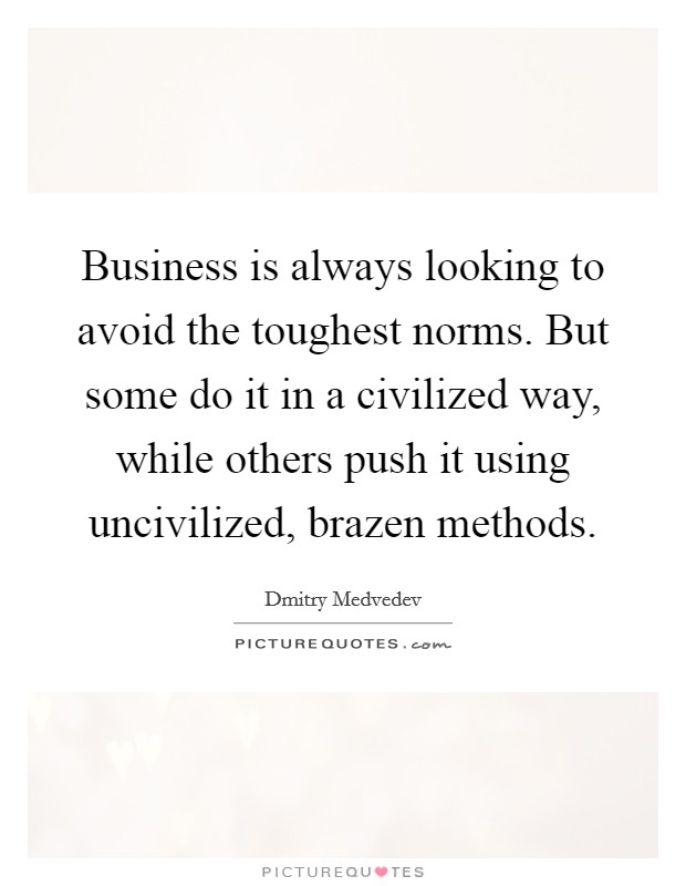 Business is always looking to avoid the toughest norms. But some do it in a civilized way, while others push it using uncivilized, brazen methods Picture Quote #1