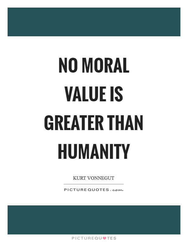 No moral value is greater than humanity Picture Quote #1