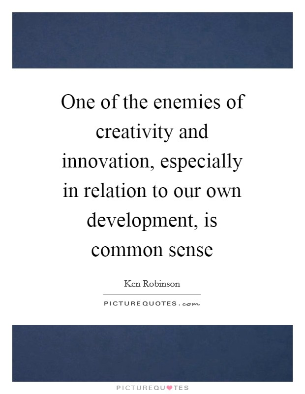 One of the enemies of creativity and innovation, especially in relation to our own development, is common sense Picture Quote #1