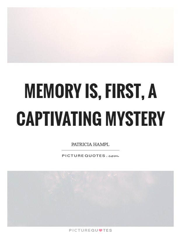 Memory is, first, a captivating mystery Picture Quote #1