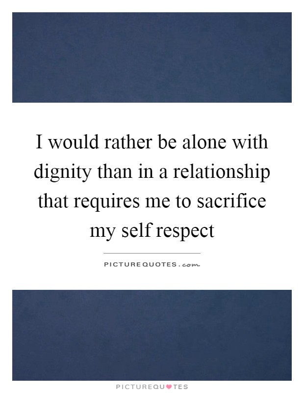 I would rather be alone with dignity than in a relationship that requires me to sacrifice my self respect Picture Quote #1