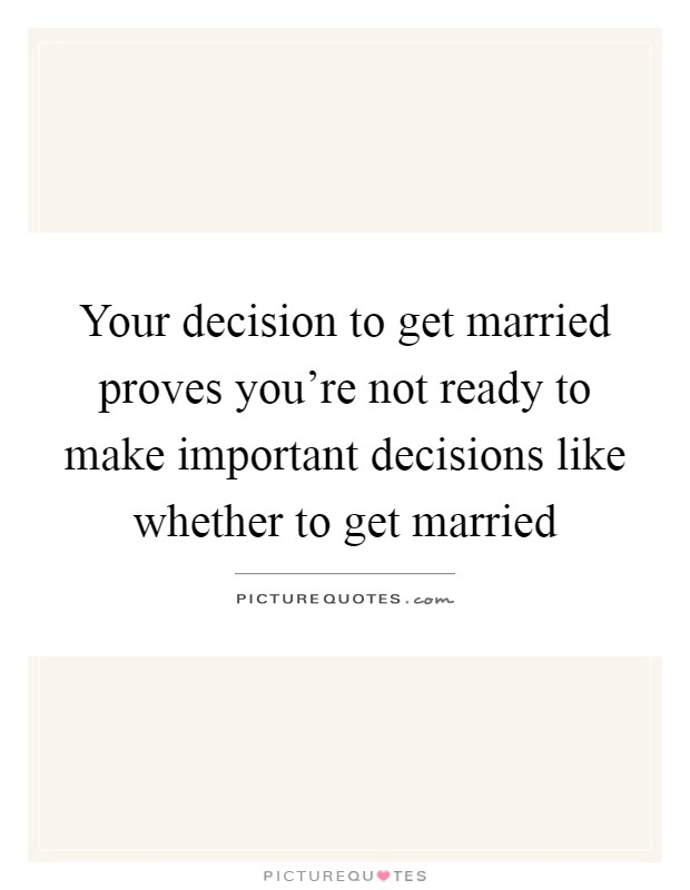 Your decision to get married proves you're not ready to make important decisions like whether to get married Picture Quote #1