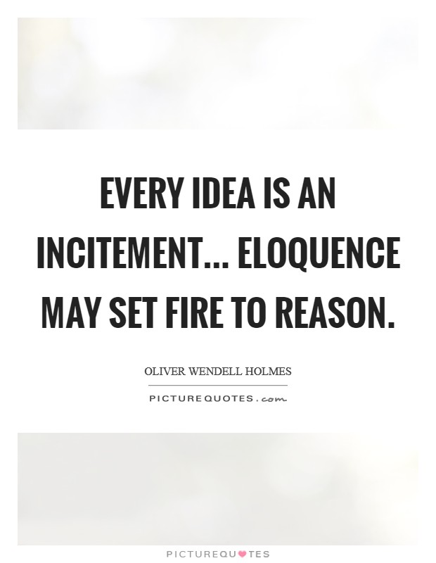 Every idea is an incitement... Eloquence may set fire to reason Picture Quote #1