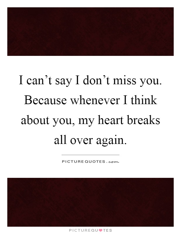 I can't say I don't miss you. Because whenever I think about you, my heart breaks all over again Picture Quote #1