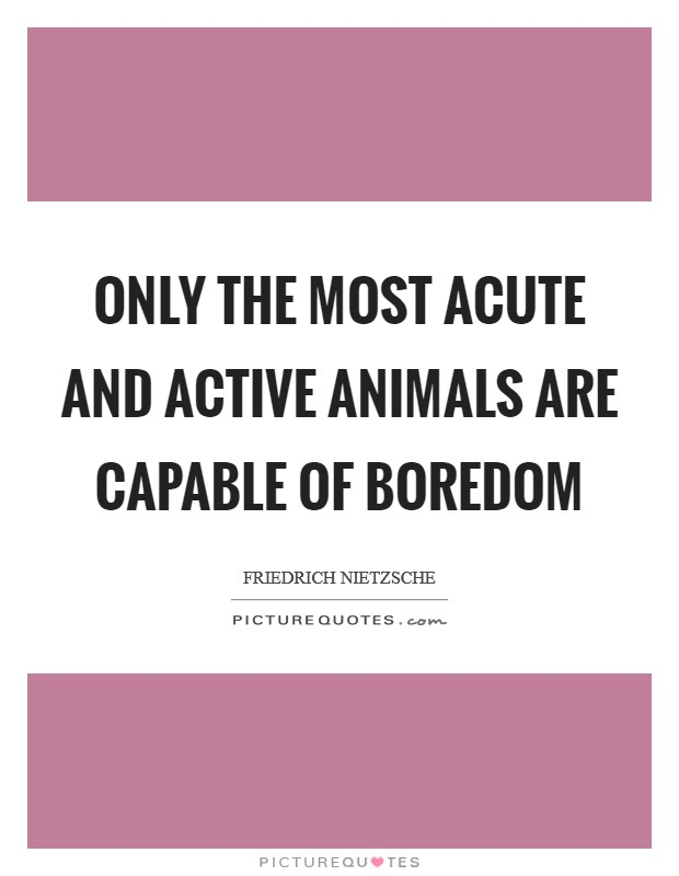Only the most acute and active animals are capable of boredom Picture Quote #1