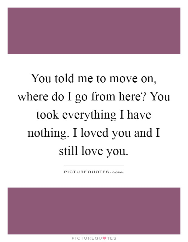You told me to move on, where do I go from here? You took everything I have nothing. I loved you and I still love you Picture Quote #1